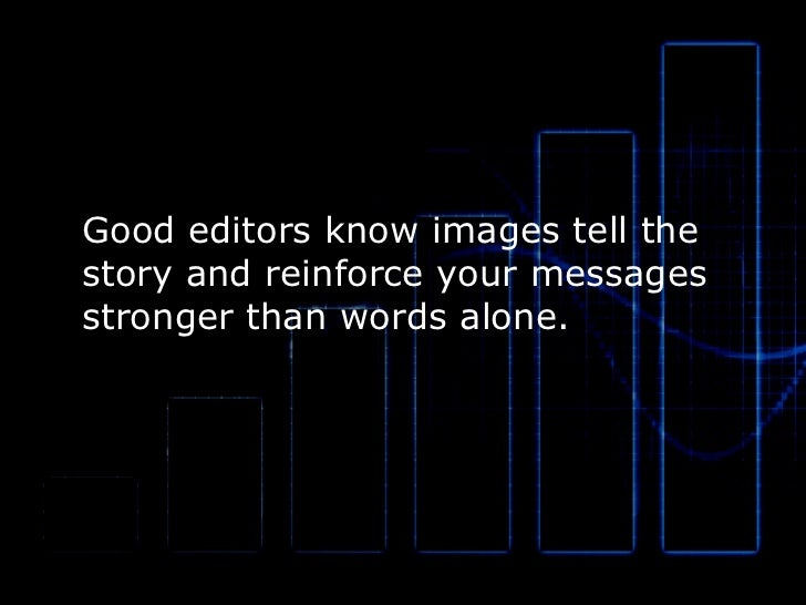Good editors know images tell the  story and reinforce your messages stronger than words alone.