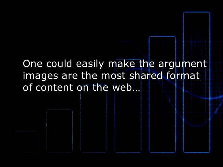 One could easily make the argument images are the most shared format of content on the web…
