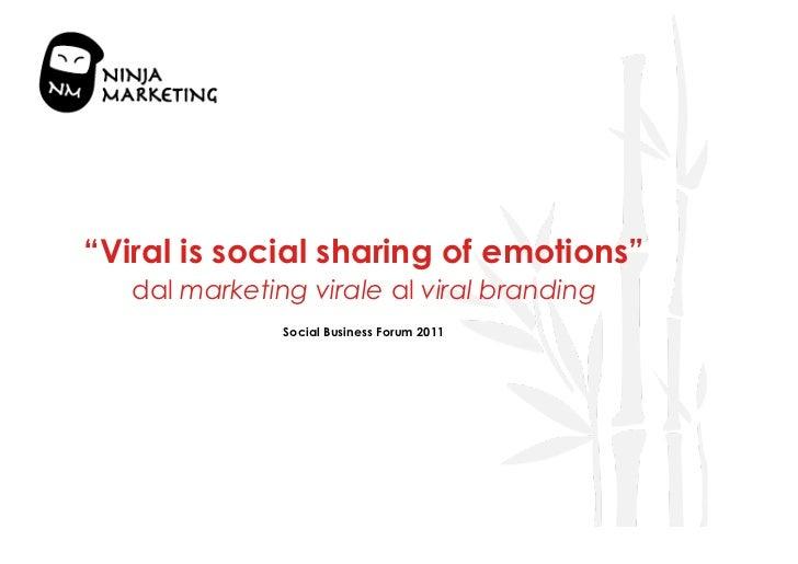 """Viral is social sharing of emotions""   dal marketing virale al viral branding               Social Business Forum 2011"