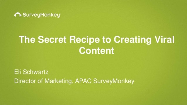 The Secret Recipe to Creating Viral Content Eli Schwartz Director of Marketing, APAC SurveyMonkey