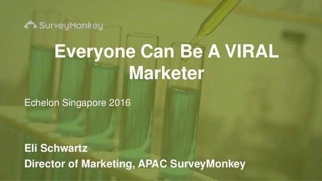 Eli Schwartz Director of Marketing, APAC SurveyMonkey Everyone Can Be A VIRAL Marketer Echelon Singapore 2016