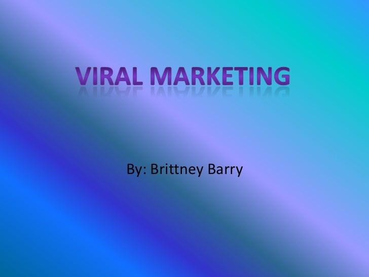 By: Brittney Barry<br />Viral Marketing<br />