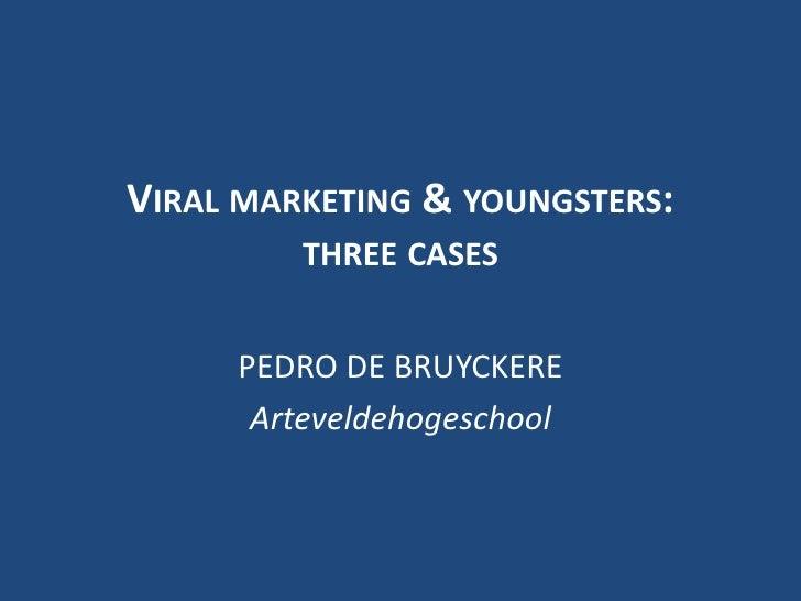 Viral marketing & youngsters:three cases<br />PEDRO DE BRUYCKERE<br />Arteveldehogeschool<br />