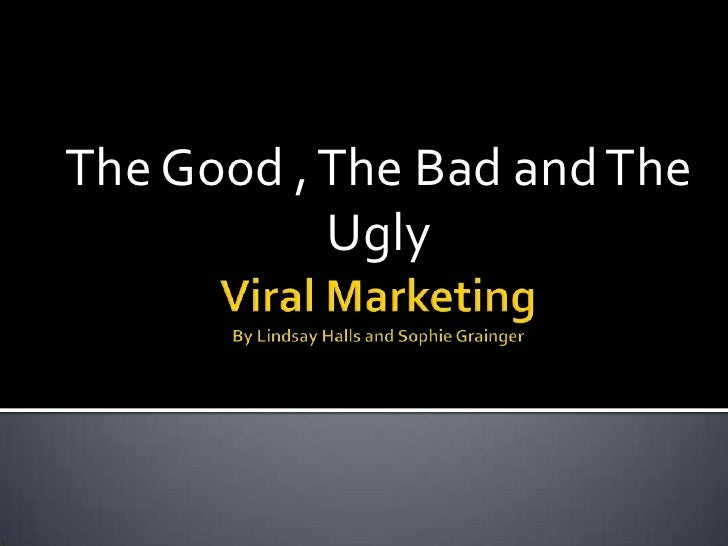 Viral Marketing By Lindsay Halls and Sophie Grainger<br />The Good , The Bad and The Ugly <br />