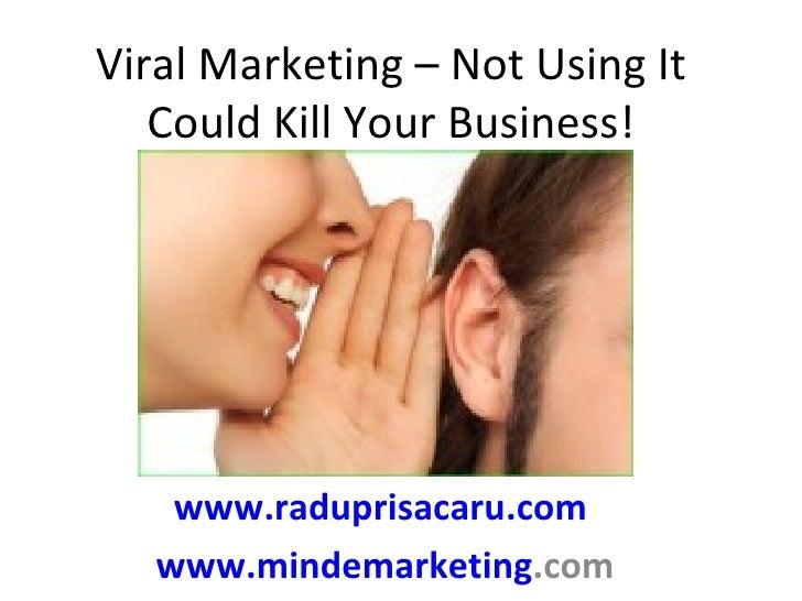 Viral Marketing – Not Using It Could Kill Your Business! www.raduprisacaru.com   www.mindemarketing .com