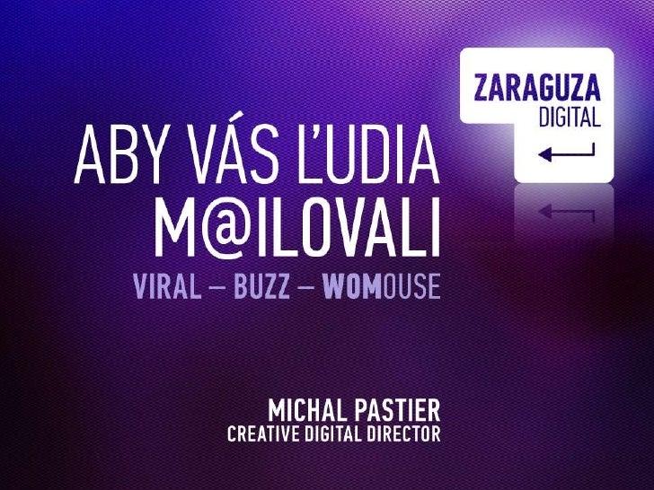Aby vás ľudia<br />m@ilovali<br />Viral – Buzz – WOMouse-<br />Michal Pastier<br />DigitalCreativeDirector<br />www.zarag...