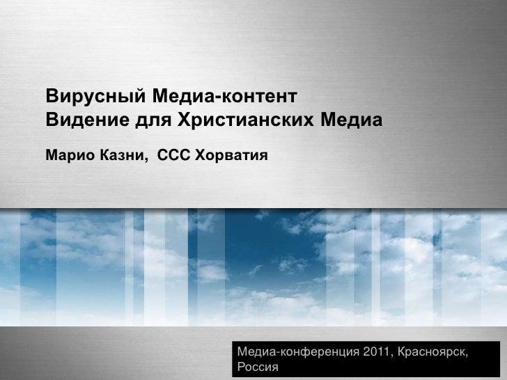 Вирусный Медиа-контентВидение для Христианских Медиа<br />Марио Казни,  CCC Хорватия<br />Медиа-конференция2011, Красноярс...