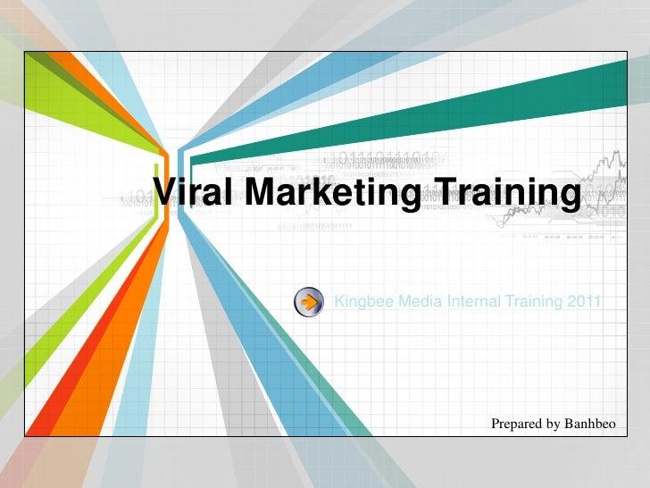Viral Marketing Training          Kingbee Media Internal Training 2011                               Prepared by Banhbeo