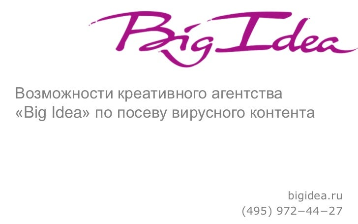 Возможности креативного агентства «Big Idea» по посеву вирусного контента                                          bigidea...