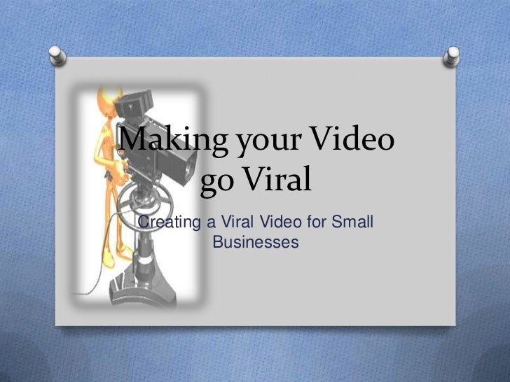 Making your Video    go Viral Creating a Viral Video for Small           Businesses