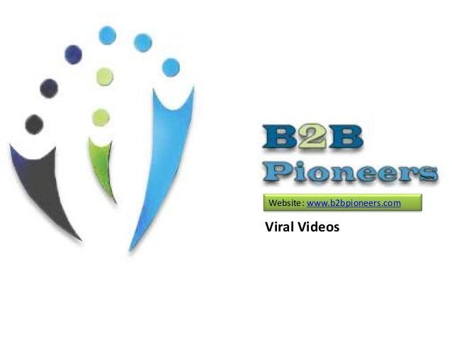 Website: www.b2bpioneers.com Viral Videos