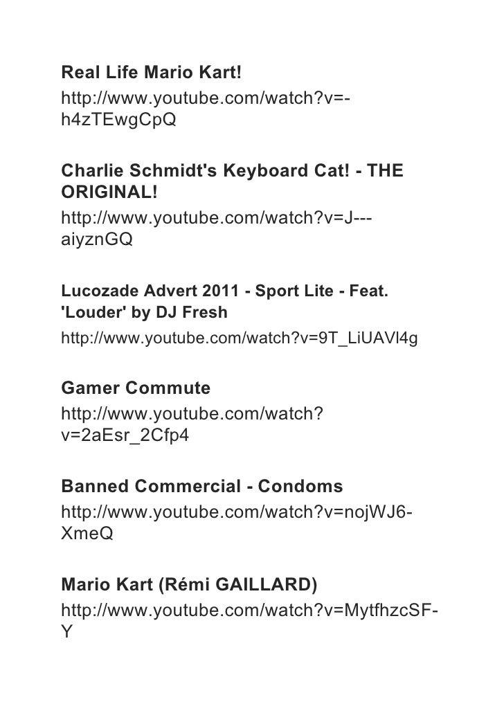 Real Life Mario Kart!http://www.youtube.com/watch?v=-h4zTEwgCpQCharlie Schmidts Keyboard Cat! - THEORIGINAL!http://www.you...