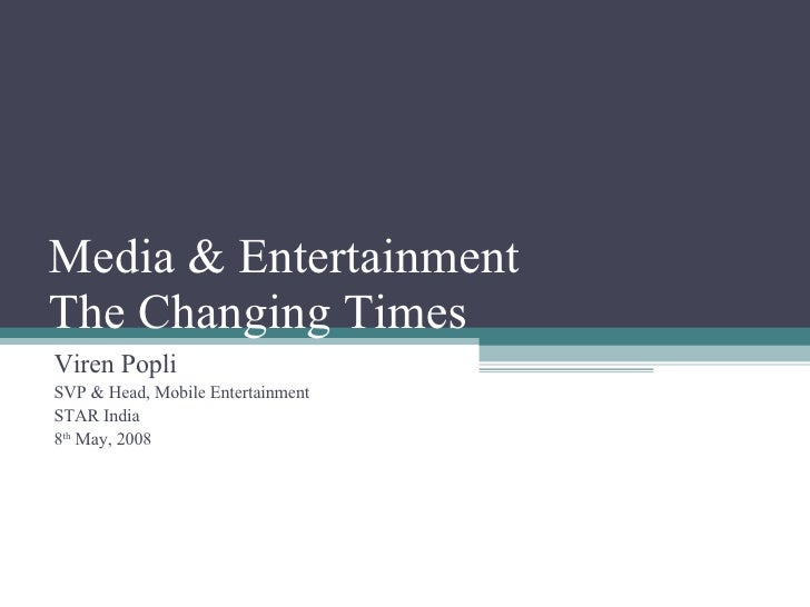 Media & Entertainment The Changing Times Viren Popli SVP & Head, Mobile Entertainment STAR India 8 th  May, 2008