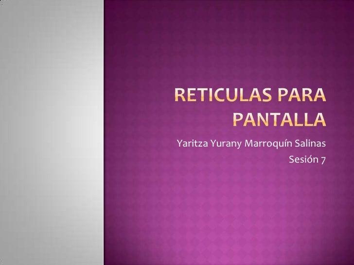 RETICULAS PARA PANTALLA<br />Yaritza Yurany Marroquín Salinas<br />Sesión 7<br />