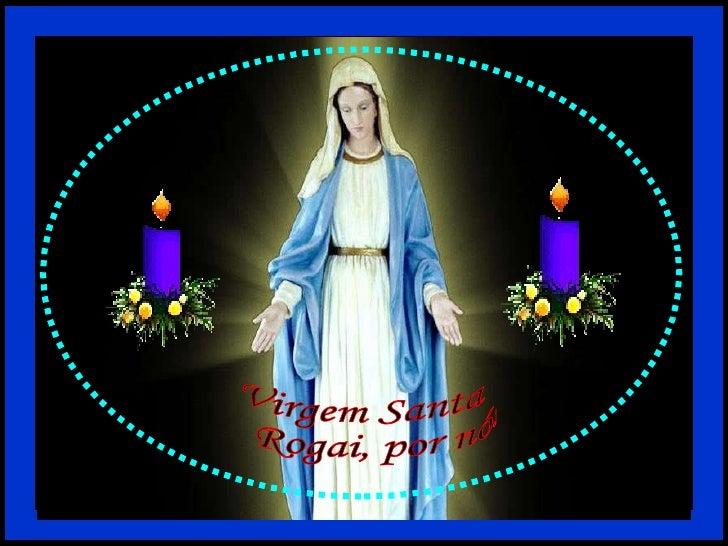 Virgem Santa Rogai, por nós