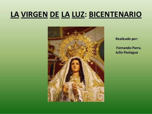 LA VIRGEN DE LA LUZ: BICENTENARIO Realizado por: Fernando Parra. Julio Paniagua