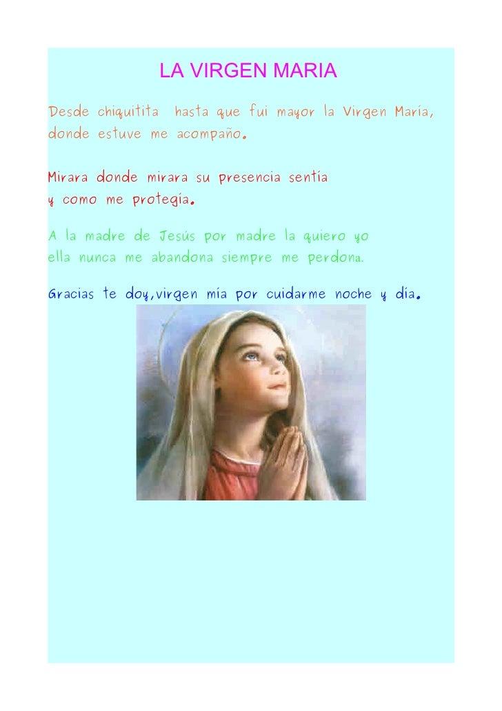 LA VIRGEN MARIA Desde chiquitita    hasta que fui mayor la Virgen María, donde estuve me acompaño.   Mirara donde mirara s...