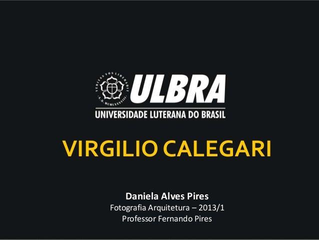 Daniela Alves Pires Fotografia Arquitetura – 2013/1 Professor Fernando Pires VIRGILIO CALEGARI