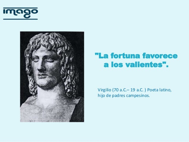 """""""La fortuna favorece a los valientes"""".  Virgilio (70 a.C.– 19 a.C. ) Poeta latino, hijo de padres campesinos."""