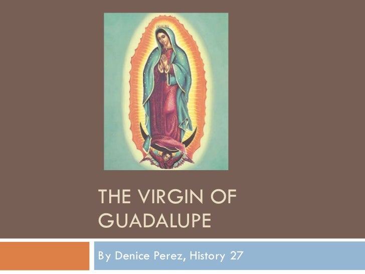 THE VIRGIN OF GUADALUPE By Denice Perez, History 27