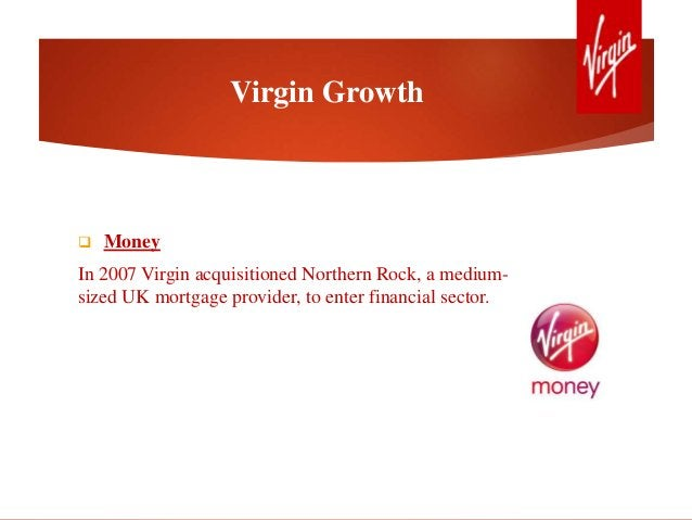  Money In 2007 Virgin acquisitioned Northern Rock, a medium- sized UK mortgage provider, to enter financial sector. Virgi...