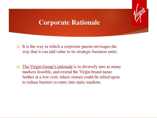Corporate Rationale  It is the way in which a corporate parent envisages the way that it can add value to its strategic b...