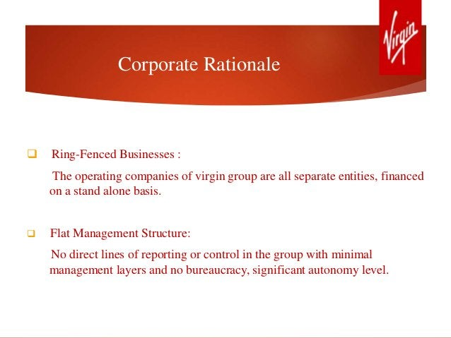 Corporate Rationale  Ring-Fenced Businesses : The operating companies of virgin group are all separate entities, financed...