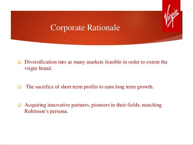 Corporate Rationale  Diversification into as many markets feasible in order to extent the virgin brand.  The sacrifice o...