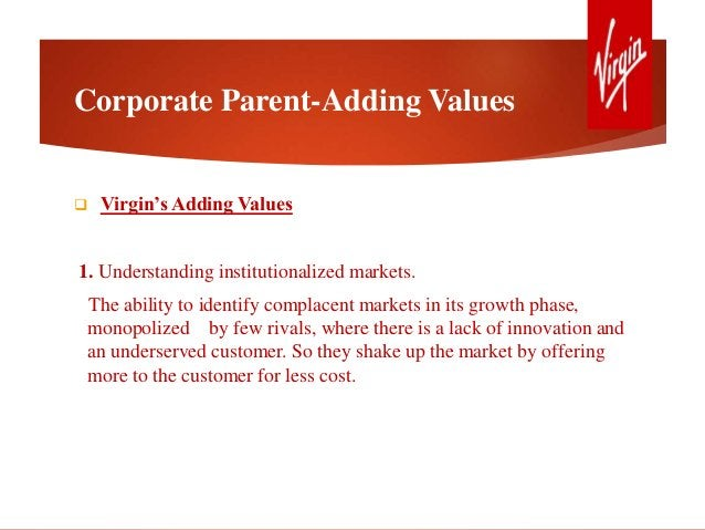 Corporate Parent-Adding Values  Virgin's Adding Values 1. Understanding institutionalized markets. The ability to identif...
