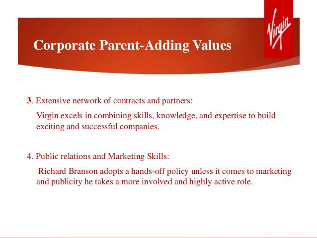 Corporate Parent-Adding Values 3. Extensive network of contracts and partners: Virgin excels in combining skills, knowledg...