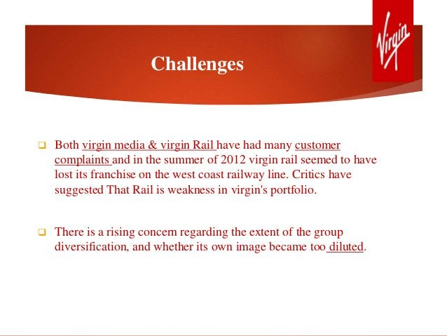 Challenges  Both virgin media & virgin Rail have had many customer complaints and in the summer of 2012 virgin rail seeme...