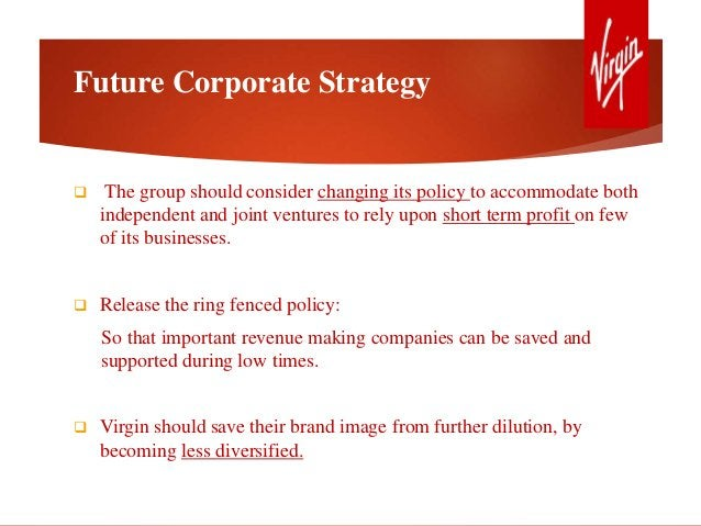 Future Corporate Strategy  The group should consider changing its policy to accommodate both independent and joint ventur...