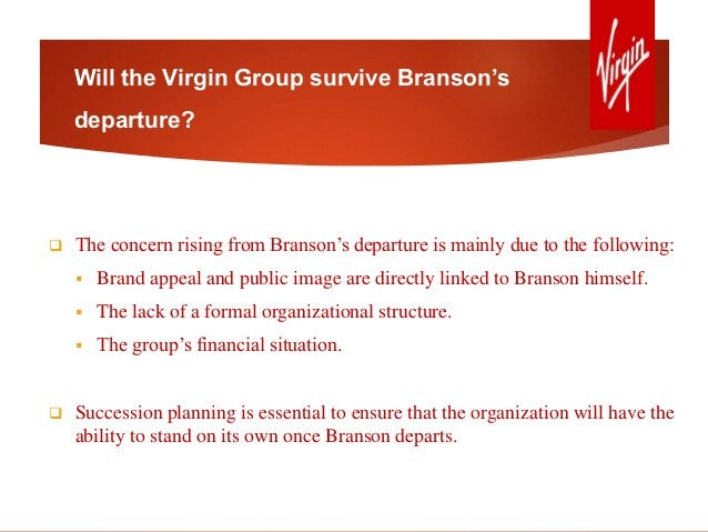 Will the Virgin Group survive Branson's departure?  The concern rising from Branson's departure is mainly due to the foll...