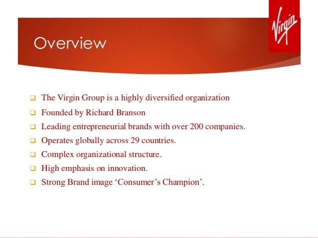 Overview  The Virgin Group is a highly diversified organization  Founded by Richard Branson  Leading entrepreneurial br...