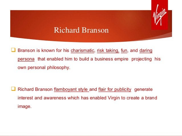 Richard Branson  Branson is known for his charismatic, risk taking, fun, and daring persona that enabled him to build a b...