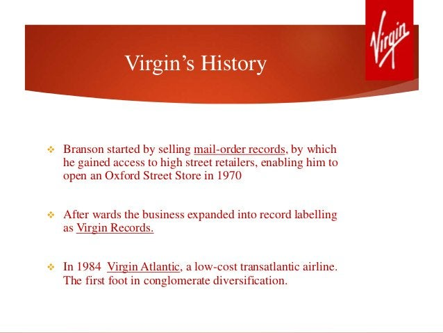 Virgin's History  Branson started by selling mail-order records, by which he gained access to high street retailers, enab...
