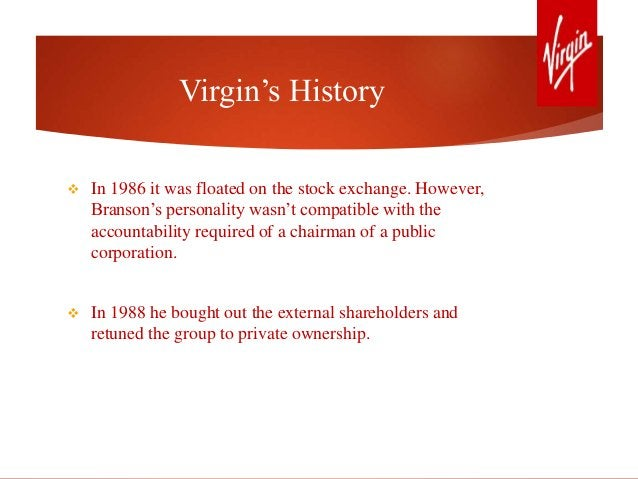 Virgin's History  In 1986 it was floated on the stock exchange. However, Branson's personality wasn't compatible with the...