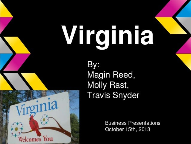 Virginia By: Magin Reed, Molly Rast, Travis Snyder Business Presentations October 15th, 2013