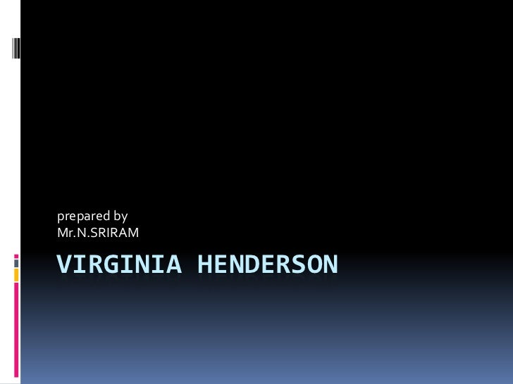 virginia hendersons need theory In using the henderson theory, an important question to answer is to find out if the client has achieved independence in carrying out his basic needs the quality of patient care and the speed with which the patient performs independently the activities of daily living is of paramount importance in the success of patient care.