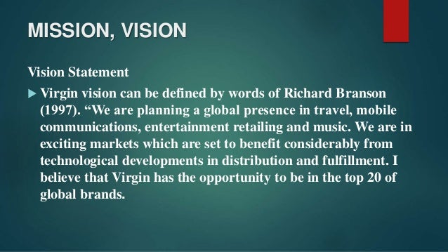 virgin group mission statement vision statement and values Assignment 12 – mission and vision statements 1 a mission statement is defined as a statement that defines the nature, purpose, and role of an organization or individual mission statements help to focus resources and guide planning.