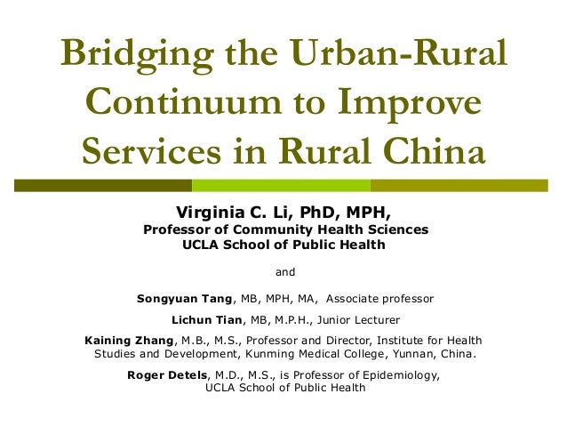 Bridging the Urban-Rural Continuum to Improve Services in Rural China Virginia C. Li, PhD, MPH, Professor of Community Hea...