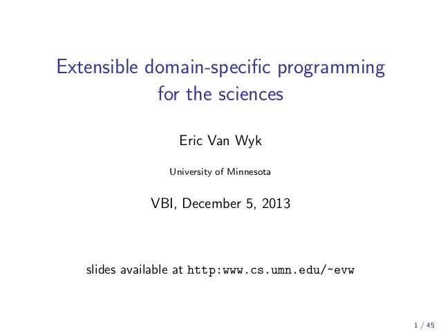 Extensible domain-specific programming for the sciences Eric Van Wyk University of Minnesota  VBI, December 5, 2013  slides...