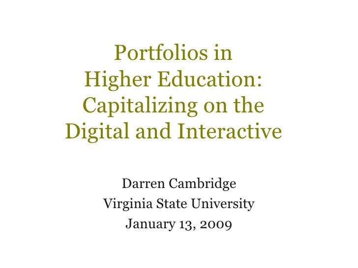 Portfolios in  Higher Education:  Capitalizing on the  Digital and Interactive  Darren Cambridge Virginia State University...