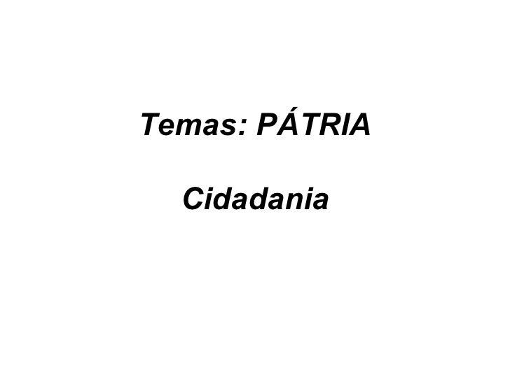Temas: PÁTRIA  Cidadania