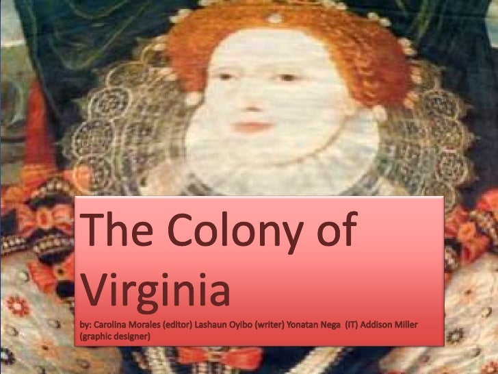 transformation of colonial virginia The colony of virginia (also known frequently as the virginia colony, the province of virginia, and occasionally as the dominion and colony of virginia or his majesty's most ancient colloney and dominion of virginia) was the first permanently settled english colony in north america.