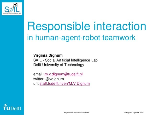 © Virginia Dignum, 2016Responsible Artificial Intelligence Responsible interaction in human-agent-robot teamwork Virginia ...