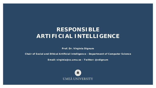 RESPONSIBLE ARTIFICIAL INTELLIGENCE Prof. Dr. Virginia Dignum Chair of Social and Ethical Artificial Intelligence - Depart...
