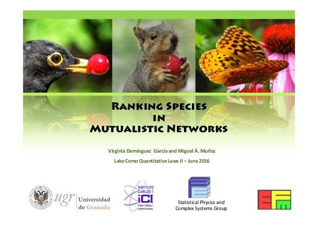 Ranking Species in Mutualistic Networks Virginia Domínguez García and Miguel Á. Muñoz Lake Como Quantitative Laws II – Jun...