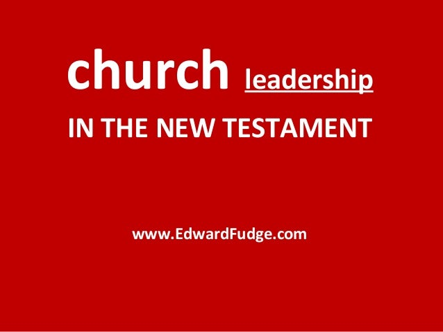 church leadership IN THE NEW TESTAMENT www.EdwardFudge.com