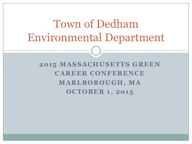 2015 MASSACHUSETTS GREEN CAREER CONFERENCE MARLBOROUGH, MA OCTOBER 1, 2015 Town of Dedham Environmental Department
